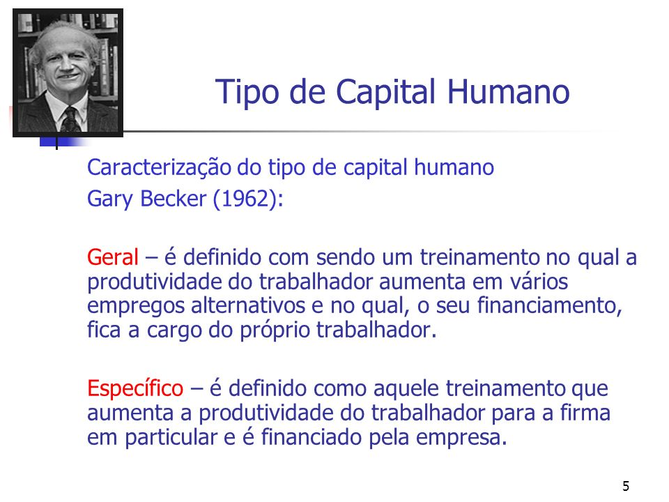 6 Os Investimentos em Capital Humano Gary Becker s most noteworthy contribution is perhaps to be found in the area of human capital, i.e., human competence, and the consequences of investments in human competence.