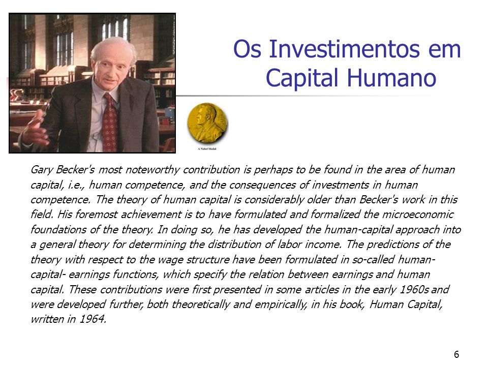 6 Os Investimentos em Capital Humano Gary Becker's most noteworthy contribution is perhaps to be found in the area of human capital, i.e., human compe