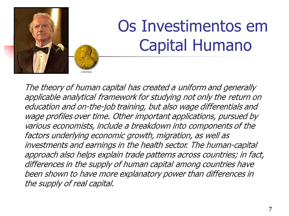 7 The theory of human capital has created a uniform and generally applicable analytical framework for studying not only the return on education and on