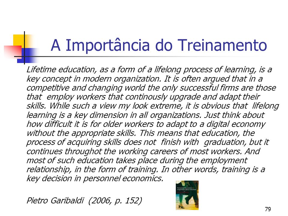 79 A Importância do Treinamento Lifetime education, as a form of a lifelong process of learning, is a key concept in modern organization. It is often