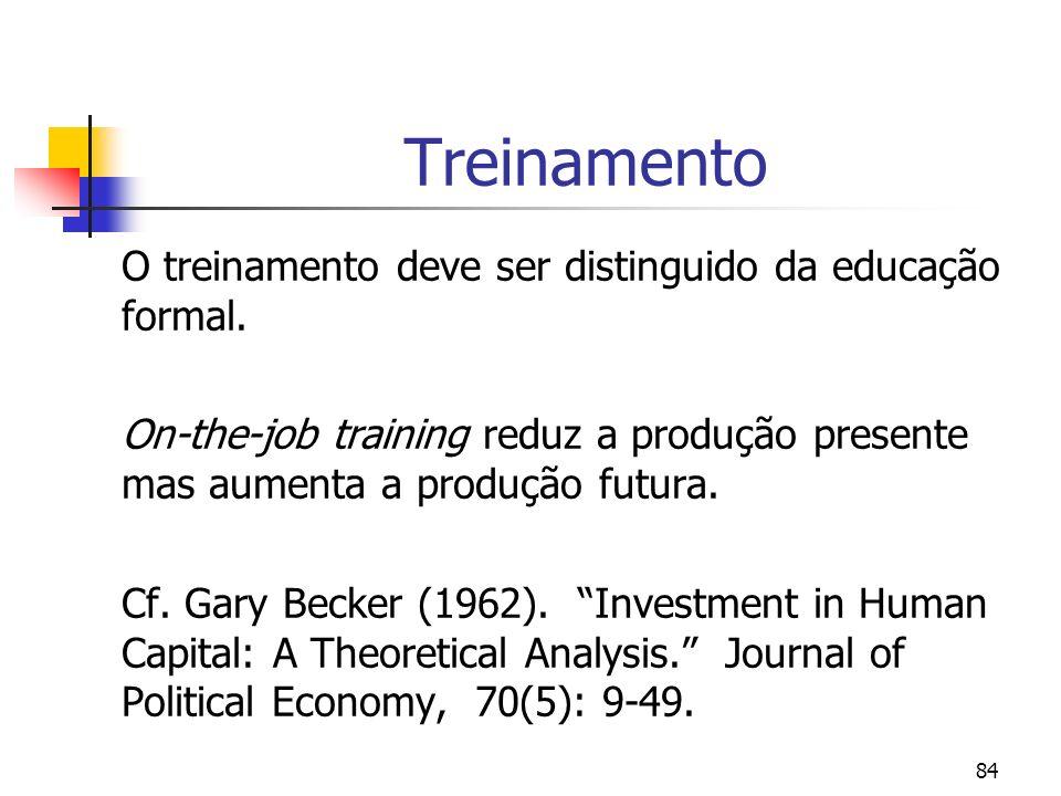 84 Treinamento O treinamento deve ser distinguido da educação formal. On-the-job training reduz a produção presente mas aumenta a produção futura. Cf.