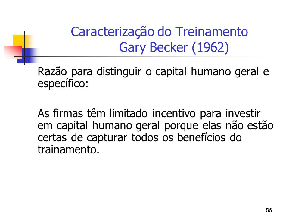 86 Caracterização do Treinamento Gary Becker (1962) Razão para distinguir o capital humano geral e específico: As firmas têm limitado incentivo para i