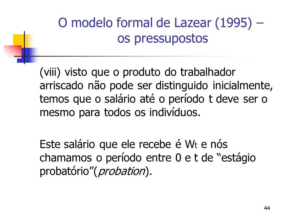 44 O modelo formal de Lazear (1995) – os pressupostos (viii) visto que o produto do trabalhador arriscado não pode ser distinguido inicialmente, temos que o salário até o período t deve ser o mesmo para todos os indivíduos.