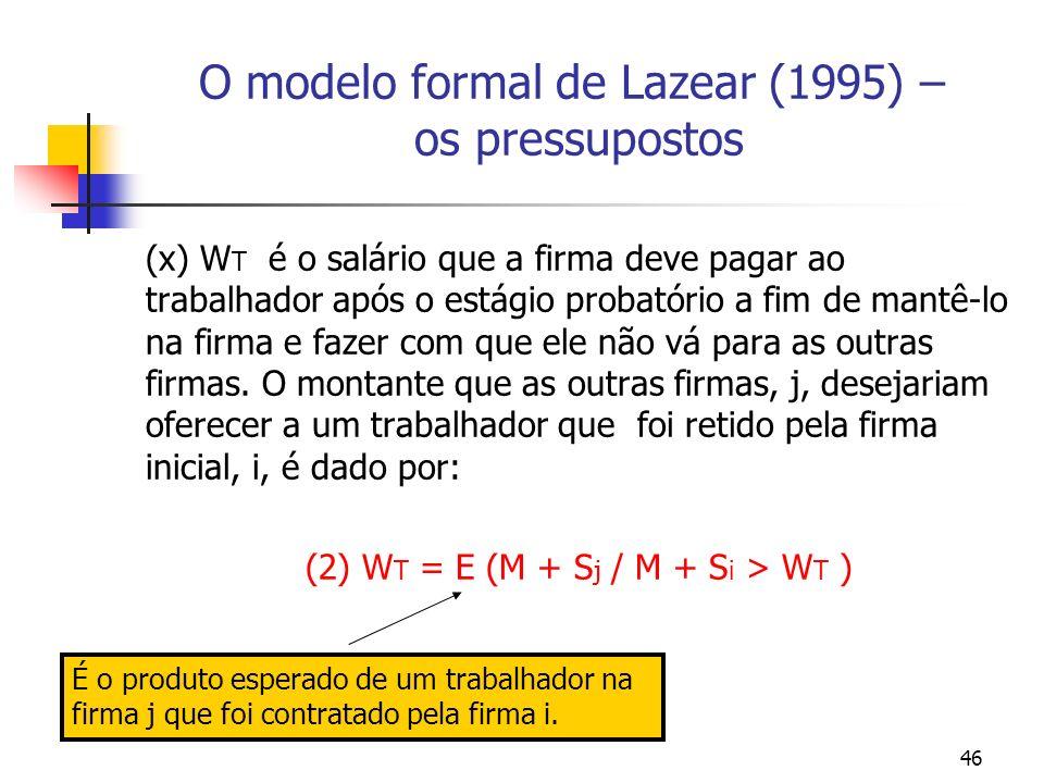 46 O modelo formal de Lazear (1995) – os pressupostos (x) W T é o salário que a firma deve pagar ao trabalhador após o estágio probatório a fim de mantê-lo na firma e fazer com que ele não vá para as outras firmas.