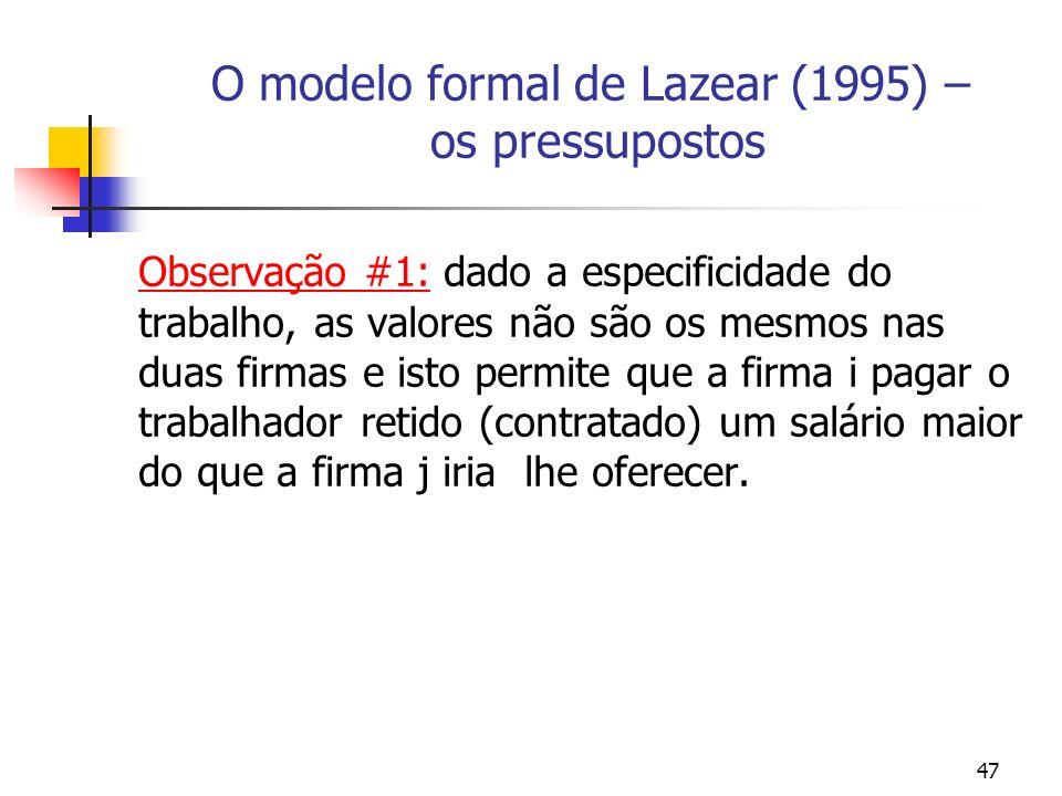 47 O modelo formal de Lazear (1995) – os pressupostos Observação #1: dado a especificidade do trabalho, as valores não são os mesmos nas duas firmas e isto permite que a firma i pagar o trabalhador retido (contratado) um salário maior do que a firma j iria lhe oferecer.