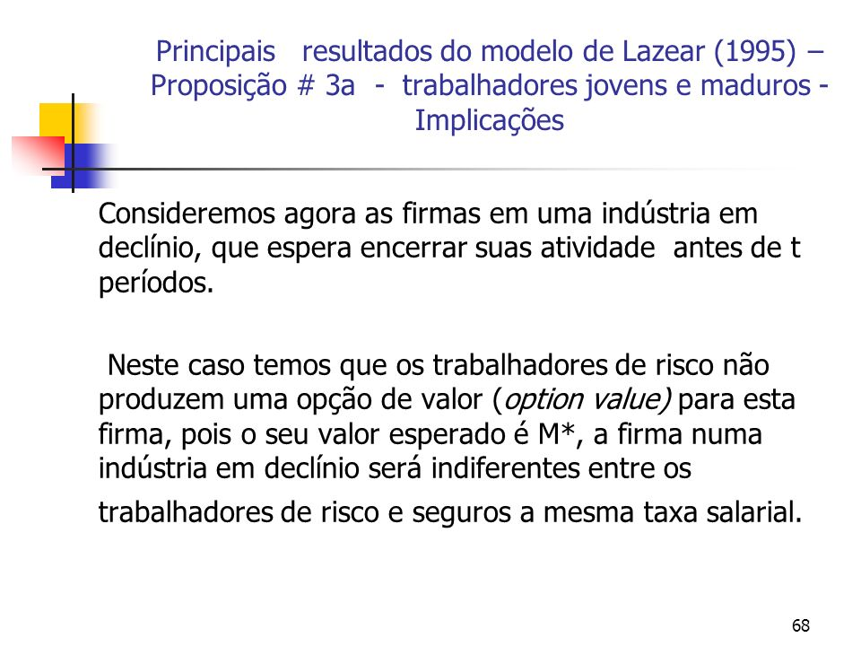 68 Principais resultados do modelo de Lazear (1995) – Proposição # 3a - trabalhadores jovens e maduros - Implicações Consideremos agora as firmas em uma indústria em declínio, que espera encerrar suas atividade antes de t períodos.