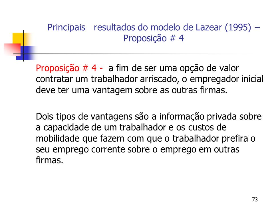 73 Principais resultados do modelo de Lazear (1995) – Proposição # 4 Proposição # 4 - a fim de ser uma opção de valor contratar um trabalhador arriscado, o empregador inicial deve ter uma vantagem sobre as outras firmas.