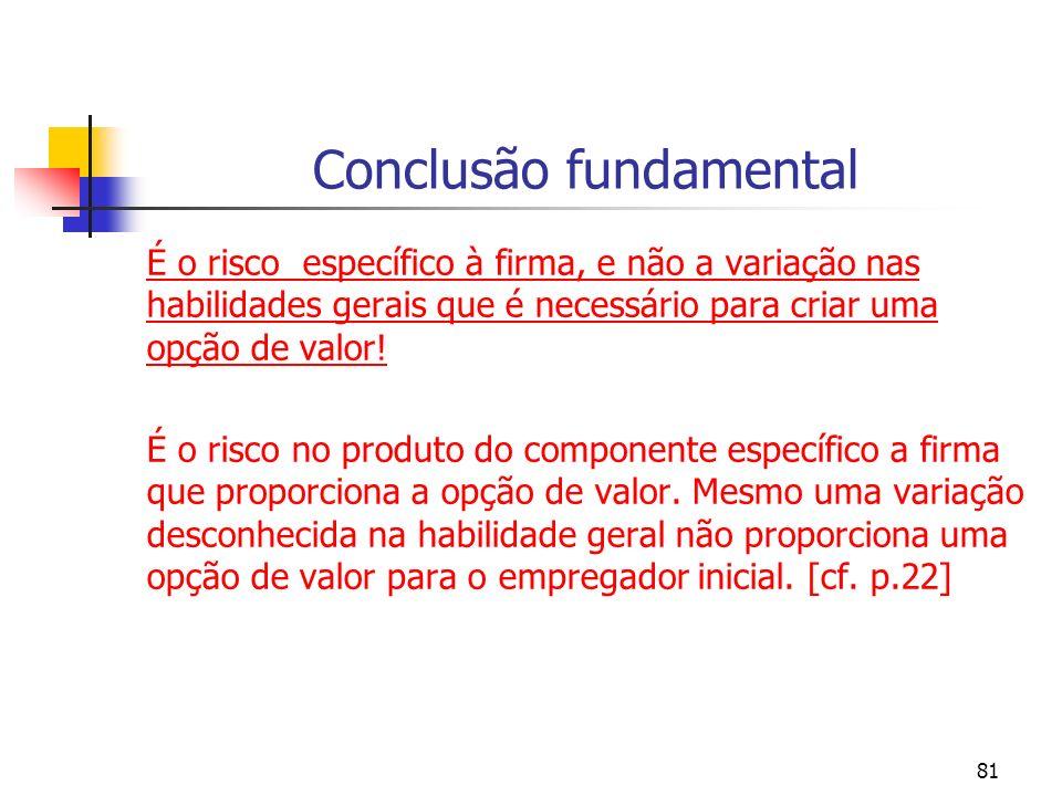81 Conclusão fundamental É o risco específico à firma, e não a variação nas habilidades gerais que é necessário para criar uma opção de valor! É o ris