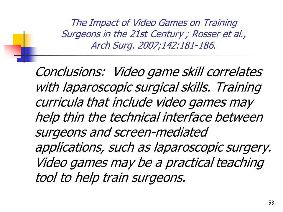 53 The Impact of Video Games on Training Surgeons in the 21st Century ; Rosser et al., Arch Surg. 2007;142:181-186. Conclusions: Video game skill corr