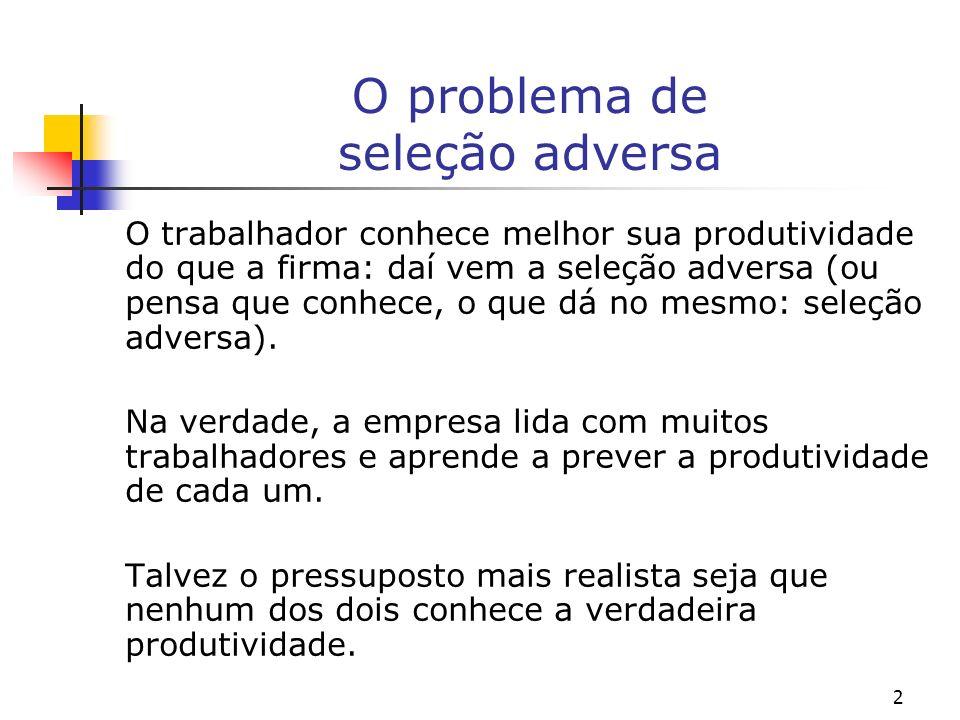 2 O problema de seleção adversa O trabalhador conhece melhor sua produtividade do que a firma: daí vem a seleção adversa (ou pensa que conhece, o que dá no mesmo: seleção adversa).