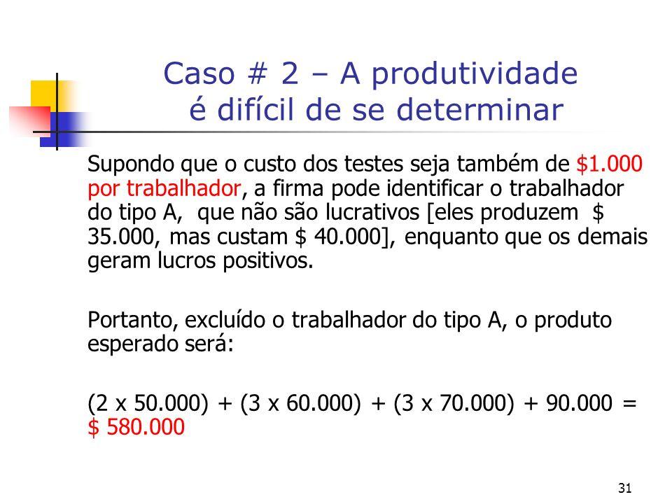 31 Caso # 2 – A produtividade é difícil de se determinar Supondo que o custo dos testes seja também de $1.000 por trabalhador, a firma pode identificar o trabalhador do tipo A, que não são lucrativos [eles produzem $ 35.000, mas custam $ 40.000], enquanto que os demais geram lucros positivos.