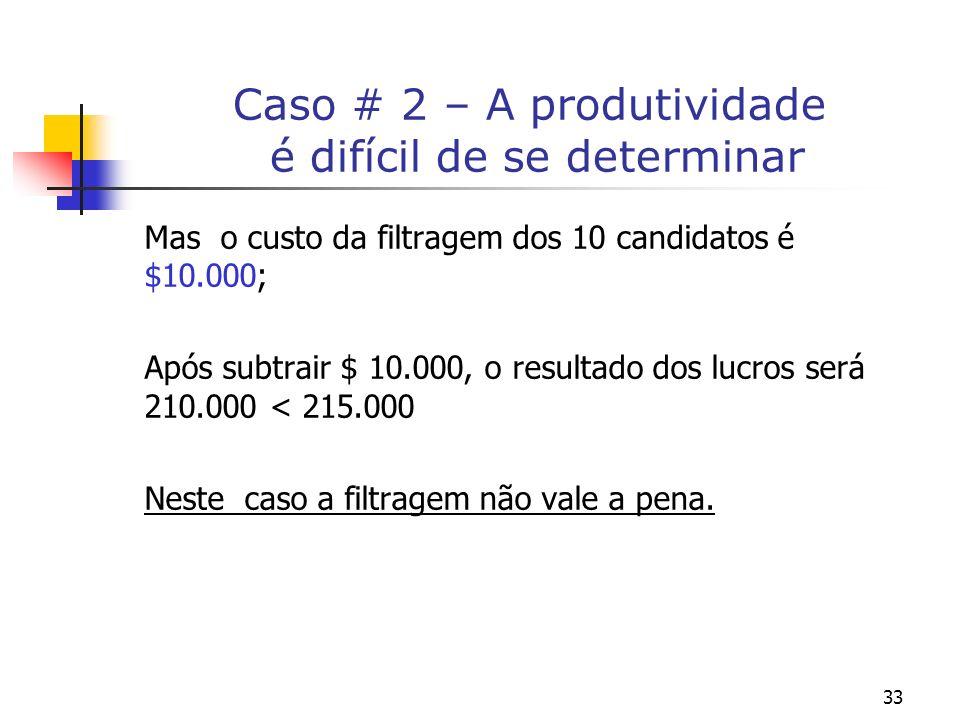 33 Caso # 2 – A produtividade é difícil de se determinar Mas o custo da filtragem dos 10 candidatos é $10.000; Após subtrair $ 10.000, o resultado dos lucros será 210.000 < 215.000 Neste caso a filtragem não vale a pena.