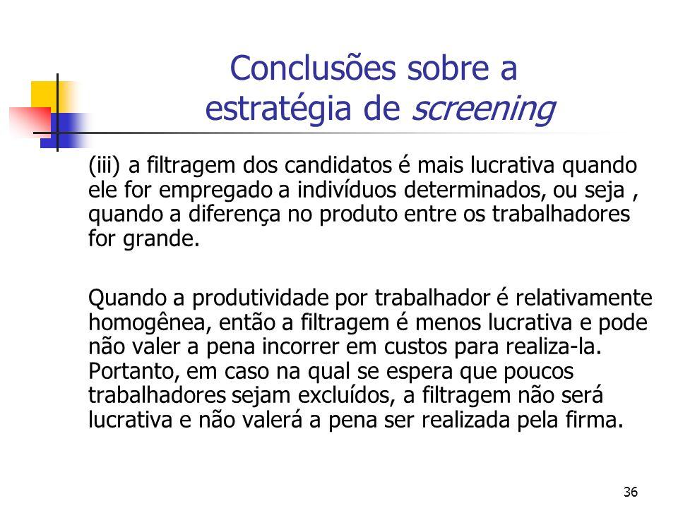 36 Conclusões sobre a estratégia de screening (iii) a filtragem dos candidatos é mais lucrativa quando ele for empregado a indivíduos determinados, ou seja, quando a diferença no produto entre os trabalhadores for grande.