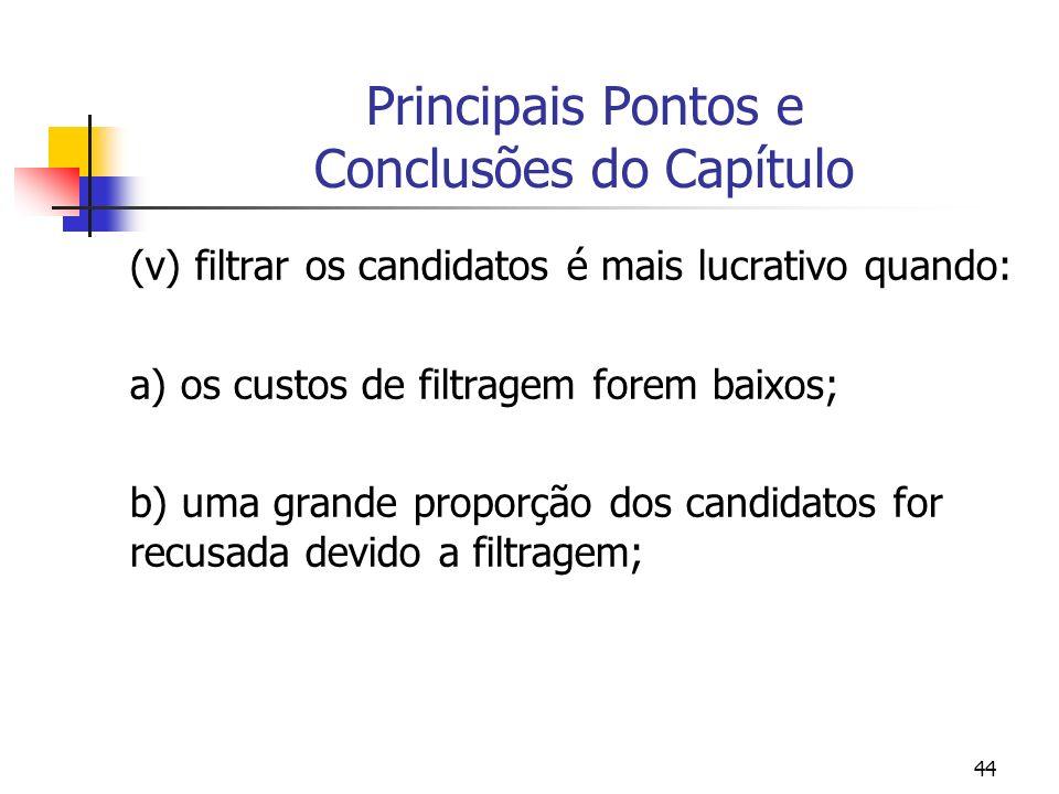 44 Principais Pontos e Conclusões do Capítulo (v) filtrar os candidatos é mais lucrativo quando: a) os custos de filtragem forem baixos; b) uma grande proporção dos candidatos for recusada devido a filtragem;