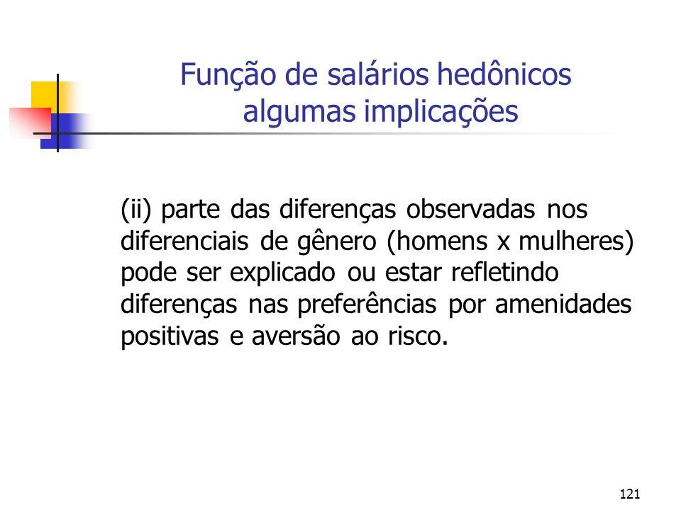121 Função de salários hedônicos algumas implicações (ii) parte das diferenças observadas nos diferenciais de gênero (homens x mulheres) pode ser explicado ou estar refletindo diferenças nas preferências por amenidades positivas e aversão ao risco.