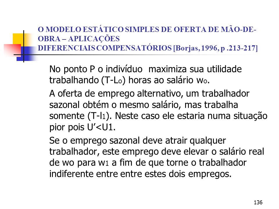 136 O MODELO ESTÁTICO SIMPLES DE OFERTA DE MÃO-DE- OBRA – APLICAÇÕES DIFERENCIAIS COMPENSATÓRIOS [Borjas, 1996, p.213-217] No ponto P o indivíduo maximiza sua utilidade trabalhando (T-L o ) horas ao salário w o.