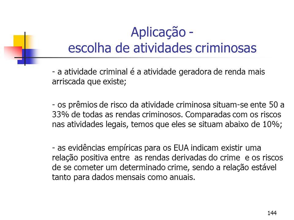 144 Aplicação - escolha de atividades criminosas - a atividade criminal é a atividade geradora de renda mais arriscada que existe; - os prêmios de risco da atividade criminosa situam-se ente 50 a 33% de todas as rendas criminosos.