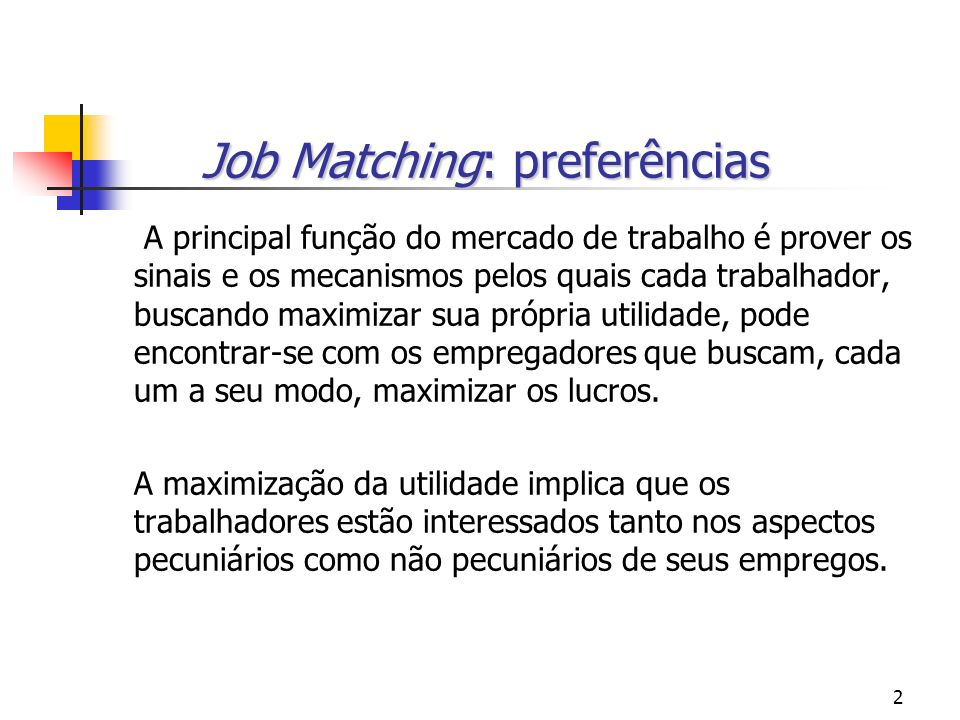 2 Job Matching: preferências A principal função do mercado de trabalho é prover os sinais e os mecanismos pelos quais cada trabalhador, buscando maximizar sua própria utilidade, pode encontrar-se com os empregadores que buscam, cada um a seu modo, maximizar os lucros.