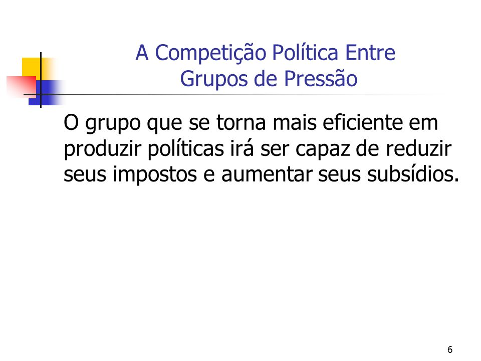 6 A Competição Política Entre Grupos de Pressão O grupo que se torna mais eficiente em produzir políticas irá ser capaz de reduzir seus impostos e aumentar seus subsídios.