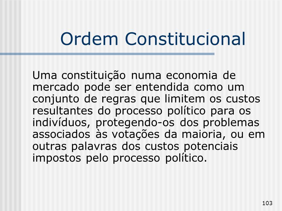 103 Ordem Constitucional Uma constituição numa economia de mercado pode ser entendida como um conjunto de regras que limitem os custos resultantes do