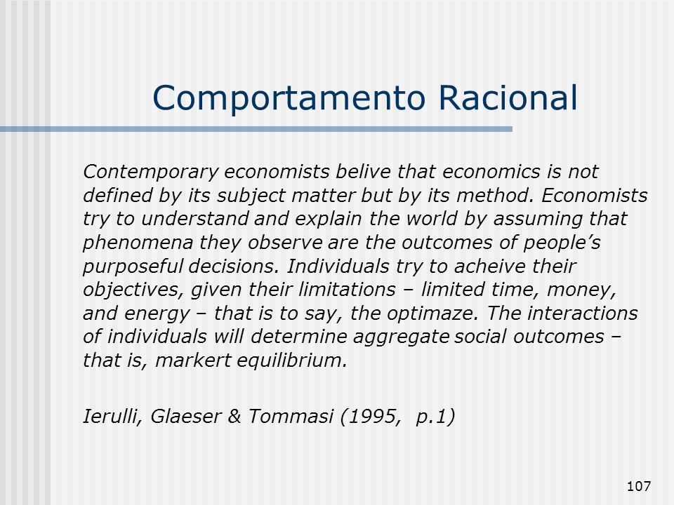 107 Comportamento Racional Contemporary economists belive that economics is not defined by its subject matter but by its method. Economists try to und