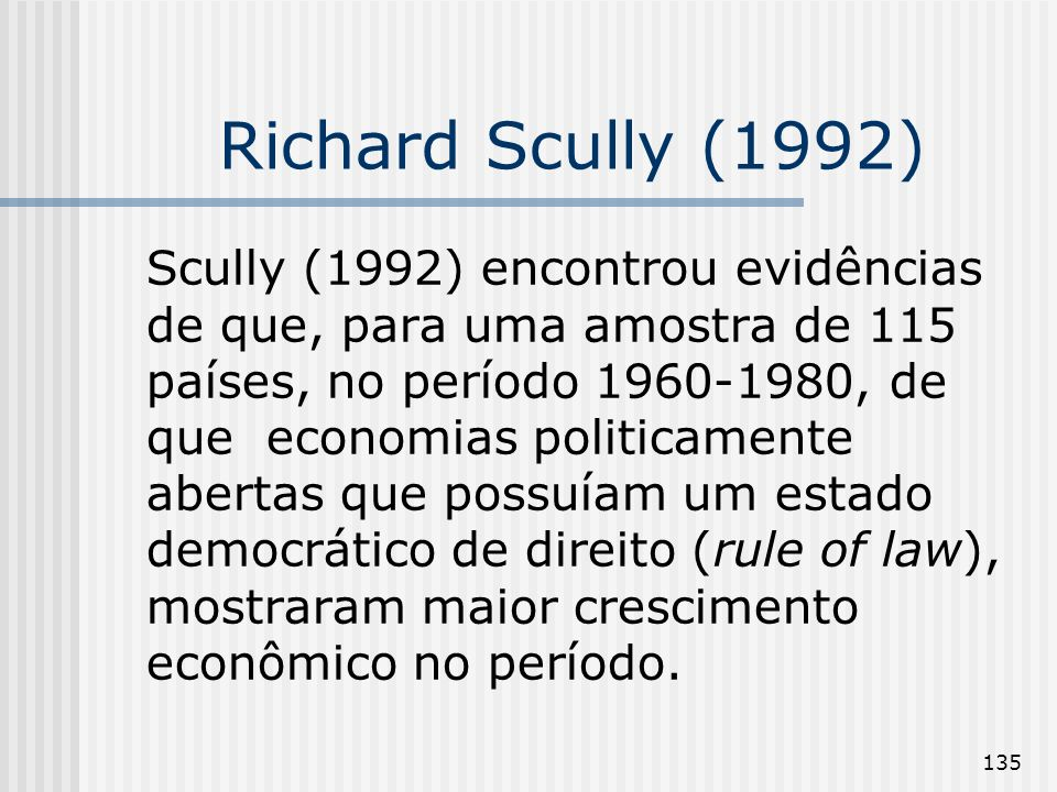 135 Richard Scully (1992) Scully (1992) encontrou evidências de que, para uma amostra de 115 países, no período 1960-1980, de que economias politicame