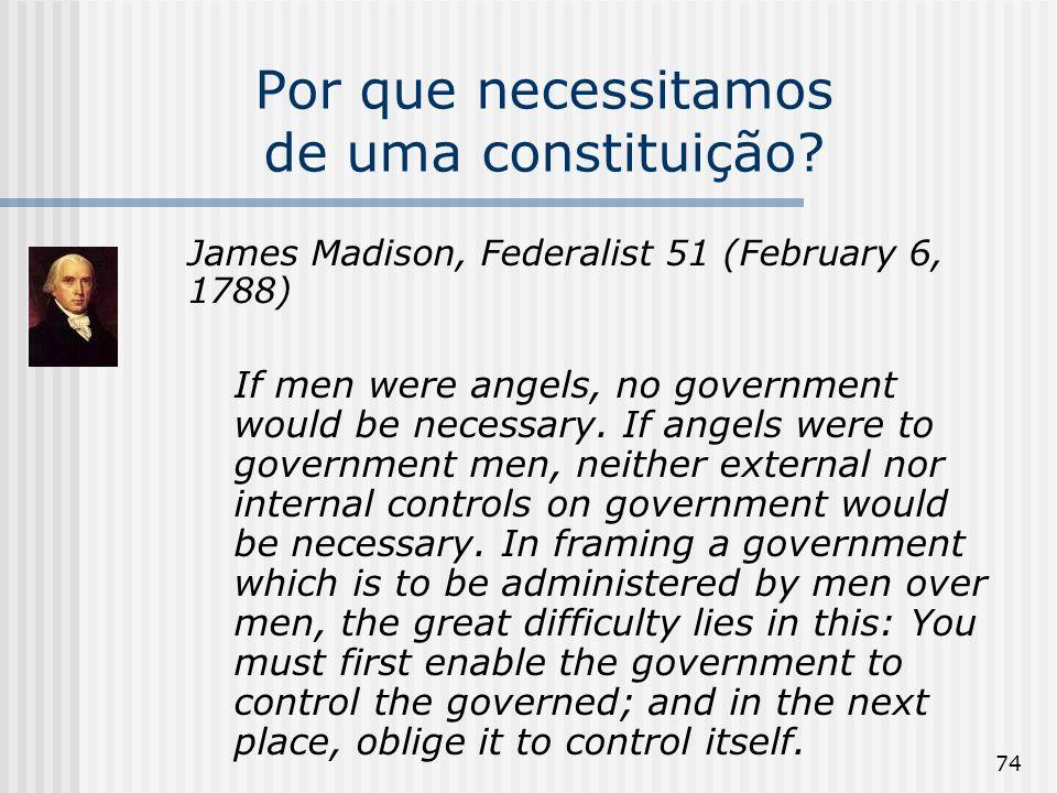 74 Por que necessitamos de uma constituição? James Madison, Federalist 51 (February 6, 1788) If men were angels, no government would be necessary. If
