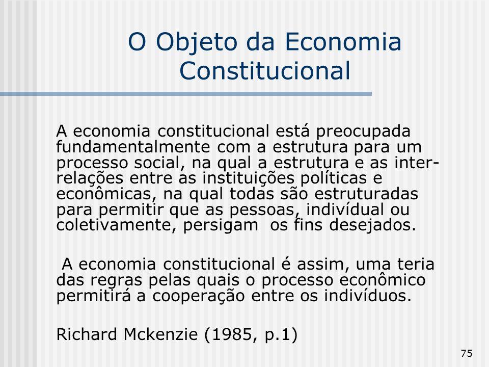 75 O Objeto da Economia Constitucional A economia constitucional está preocupada fundamentalmente com a estrutura para um processo social, na qual a e