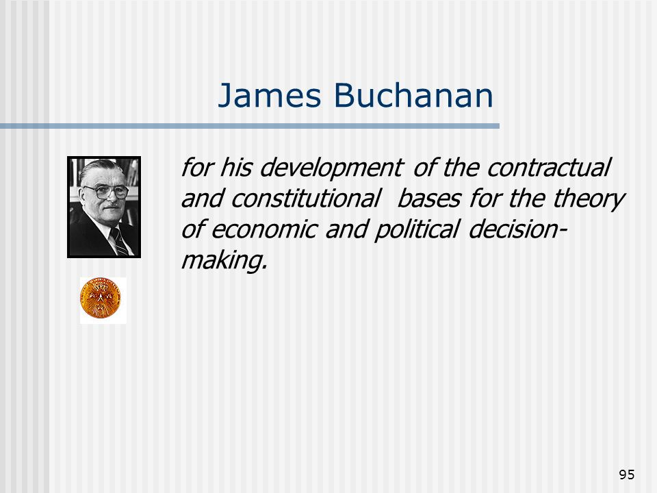 95 James Buchanan for his development of the contractual and constitutional bases for the theory of economic and political decision- making.