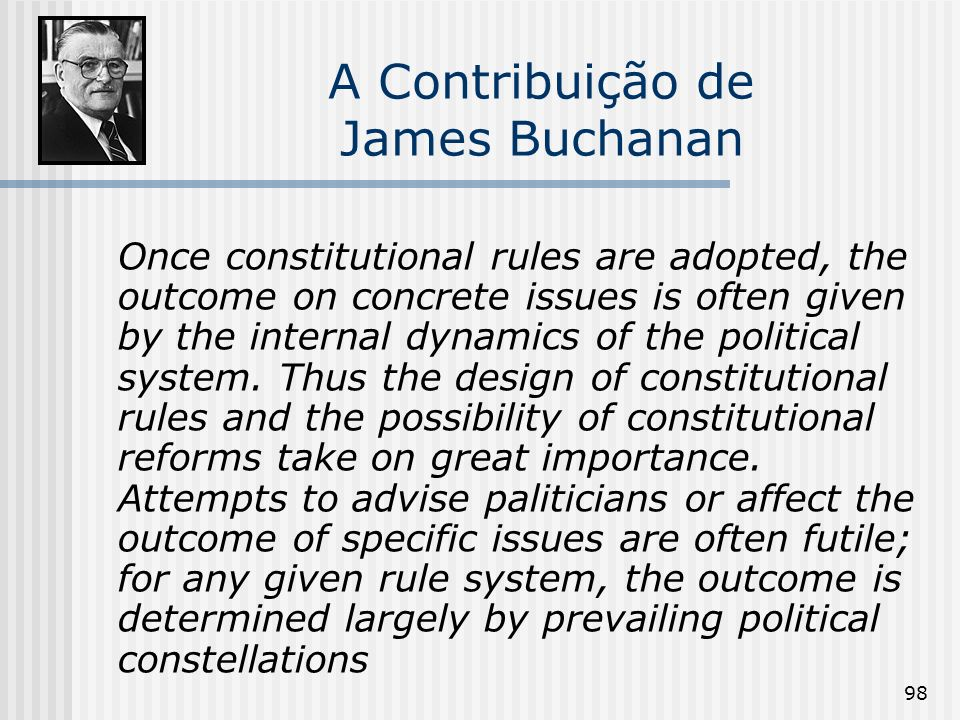98 A Contribuição de James Buchanan Once constitutional rules are adopted, the outcome on concrete issues is often given by the internal dynamics of t