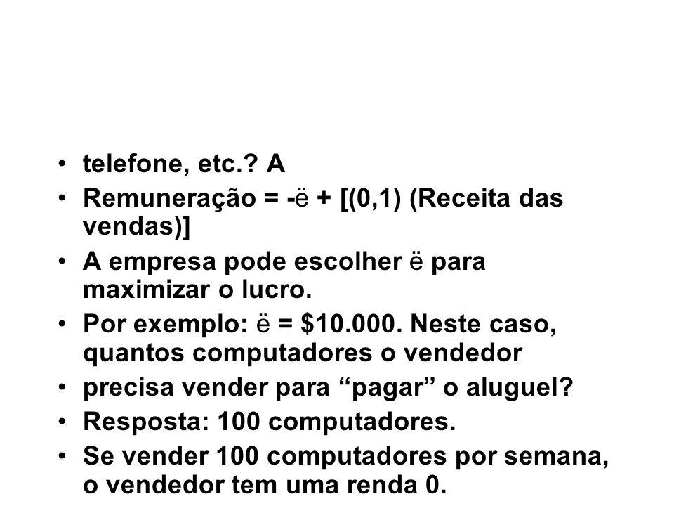 telefone, etc.? A Remuneração = -ë + [(0,1) (Receita das vendas)] A empresa pode escolher ë para maximizar o lucro. Por exemplo: ë = $10.000. Neste ca