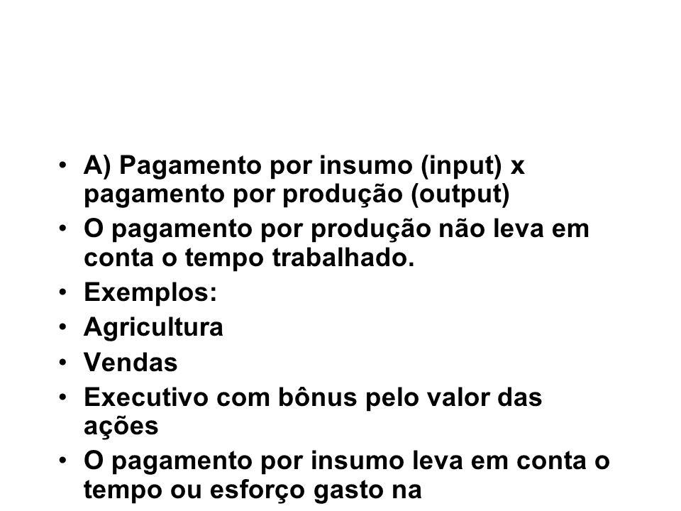 A) Pagamento por insumo (input) x pagamento por produção (output) O pagamento por produção não leva em conta o tempo trabalhado. Exemplos: Agricultura