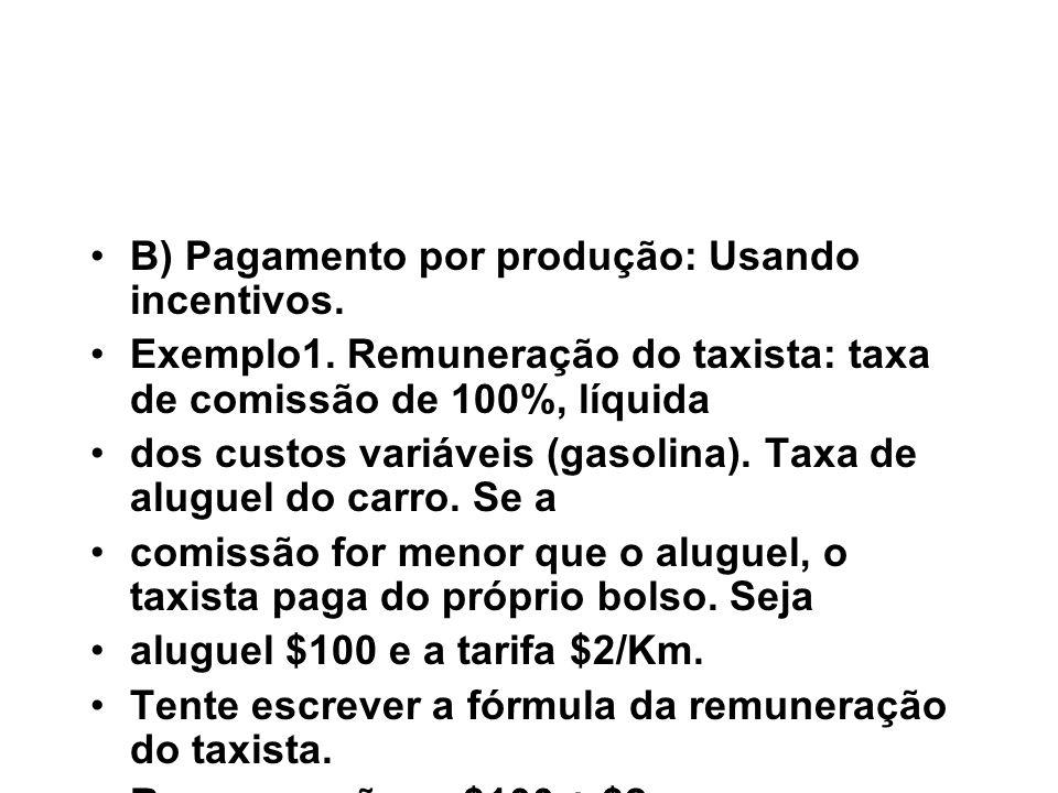 B) Pagamento por produção: Usando incentivos. Exemplo1. Remuneração do taxista: taxa de comissão de 100%, líquida dos custos variáveis (gasolina). Tax