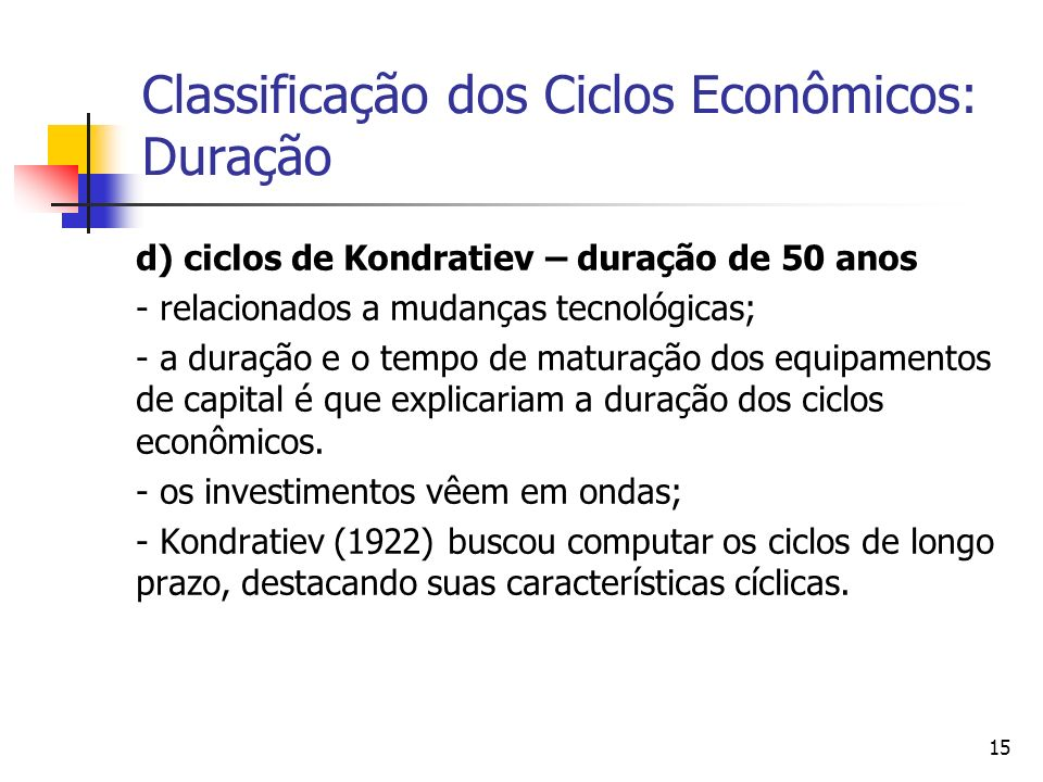 15 Classificação dos Ciclos Econômicos: Duração d) ciclos de Kondratiev – duração de 50 anos - relacionados a mudanças tecnológicas; - a duração e o t