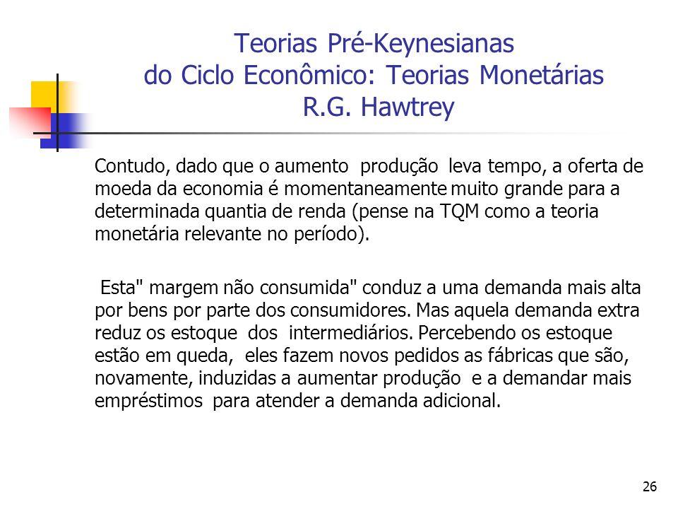 26 Teorias Pré-Keynesianas do Ciclo Econômico: Teorias Monetárias R.G. Hawtrey Contudo, dado que o aumento produção leva tempo, a oferta de moeda da e