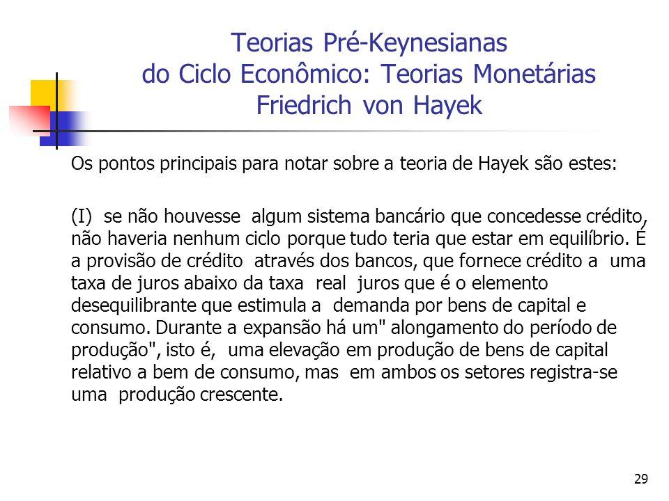 29 Teorias Pré-Keynesianas do Ciclo Econômico: Teorias Monetárias Friedrich von Hayek Os pontos principais para notar sobre a teoria de Hayek são este