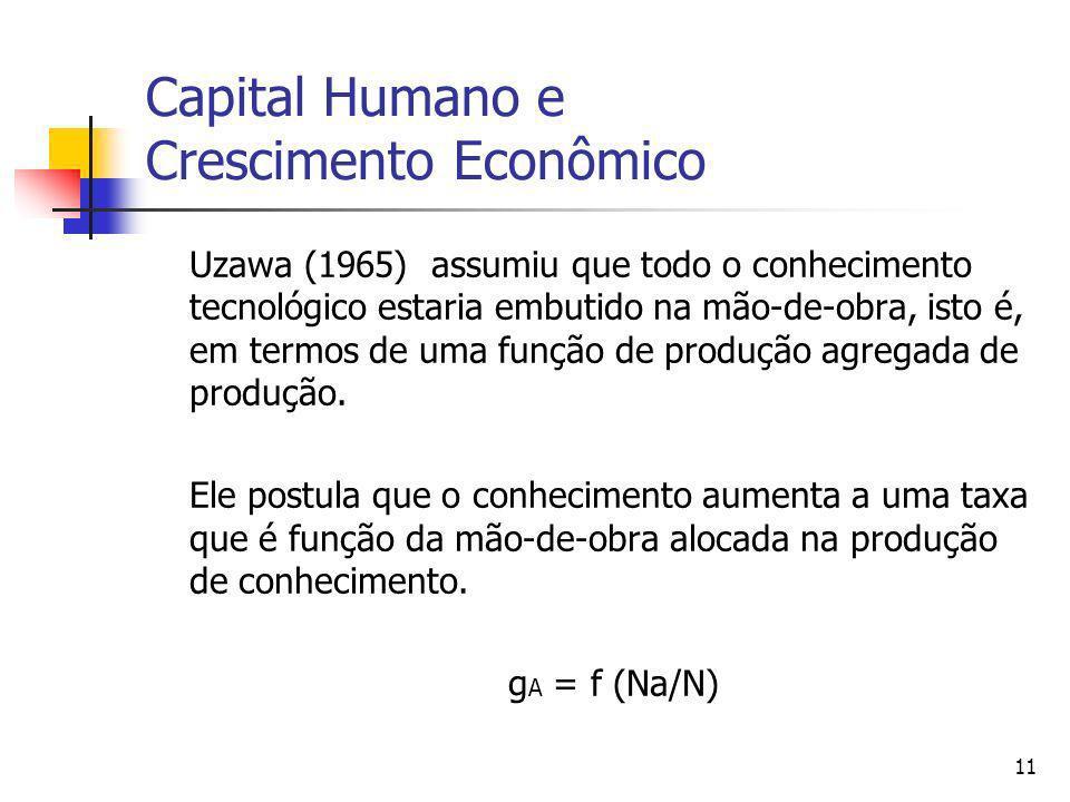 11 Capital Humano e Crescimento Econômico Uzawa (1965) assumiu que todo o conhecimento tecnológico estaria embutido na mão-de-obra, isto é, em termos