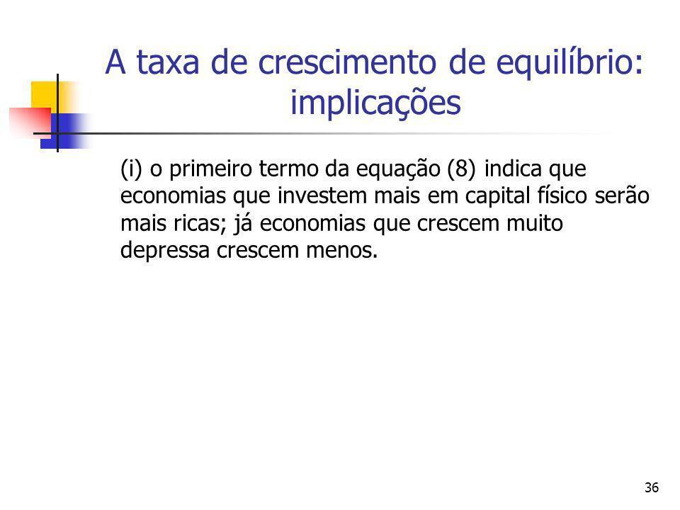 36 A taxa de crescimento de equilíbrio: implicações (i) o primeiro termo da equação (8) indica que economias que investem mais em capital físico serão