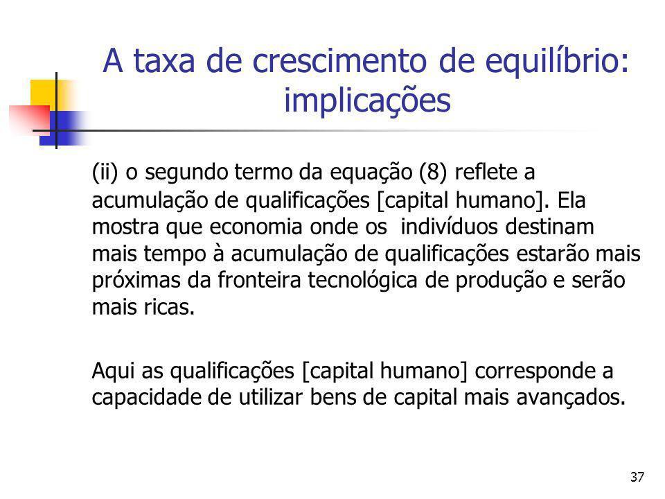 37 A taxa de crescimento de equilíbrio: implicações (ii) o segundo termo da equação (8) reflete a acumulação de qualificações [capital humano]. Ela mo
