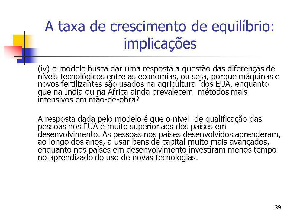 39 A taxa de crescimento de equilíbrio: implicações (iv) o modelo busca dar uma resposta a questão das diferenças de níveis tecnológicos entre as econ