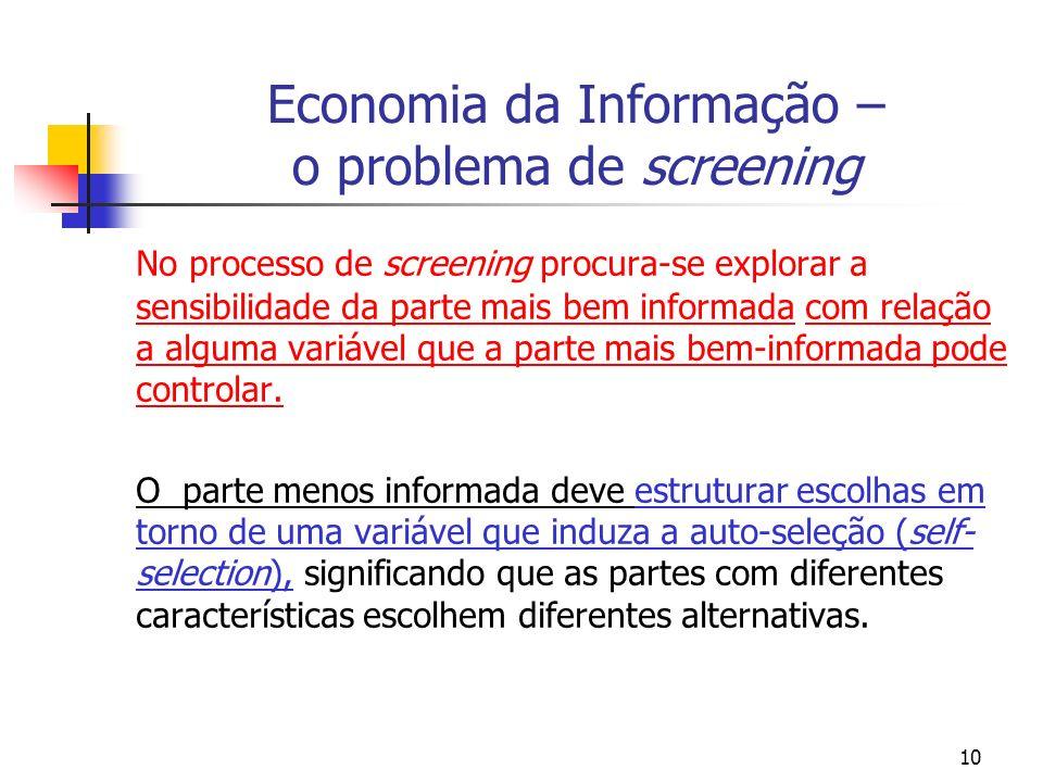10 Economia da Informação – o problema de screening No processo de screening procura-se explorar a sensibilidade da parte mais bem informada com relaç
