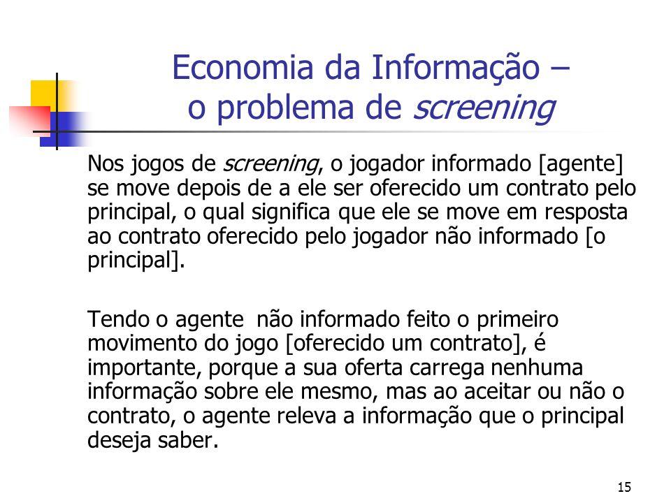 15 Economia da Informação – o problema de screening Nos jogos de screening, o jogador informado [agente] se move depois de a ele ser oferecido um cont