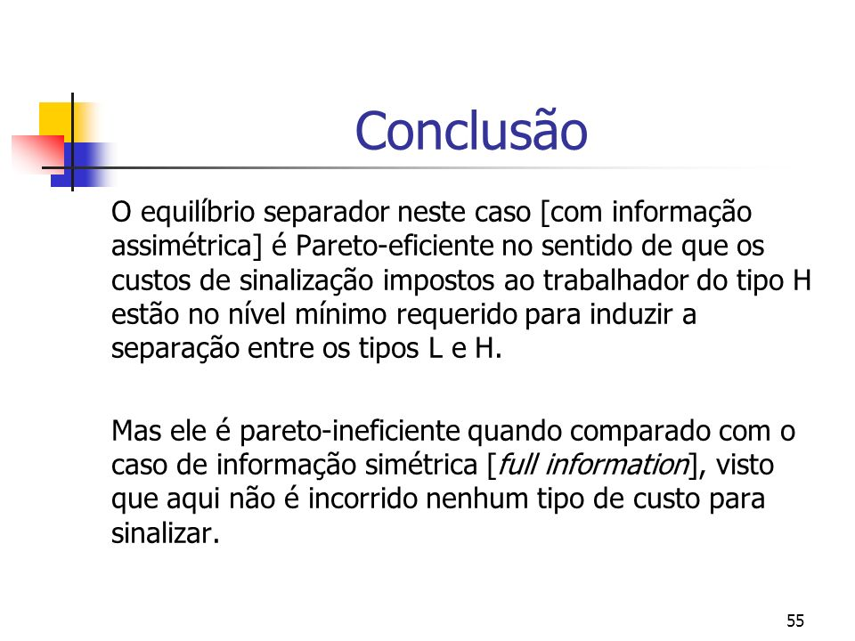 55 Conclusão O equilíbrio separador neste caso [com informação assimétrica] é Pareto-eficiente no sentido de que os custos de sinalização impostos ao