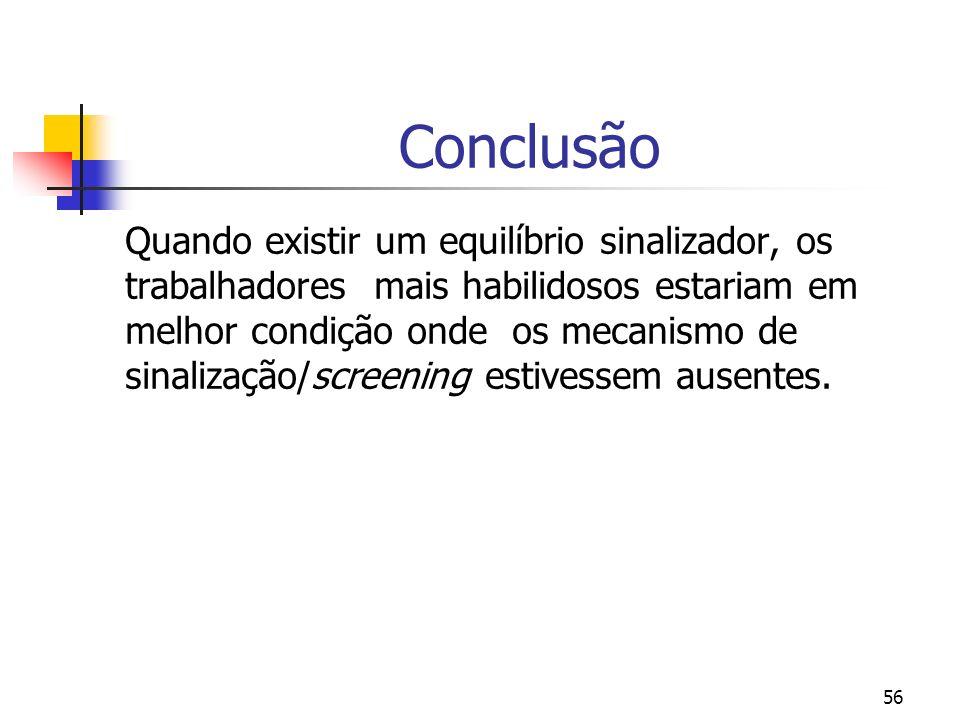 56 Conclusão Quando existir um equilíbrio sinalizador, os trabalhadores mais habilidosos estariam em melhor condição onde os mecanismo de sinalização/