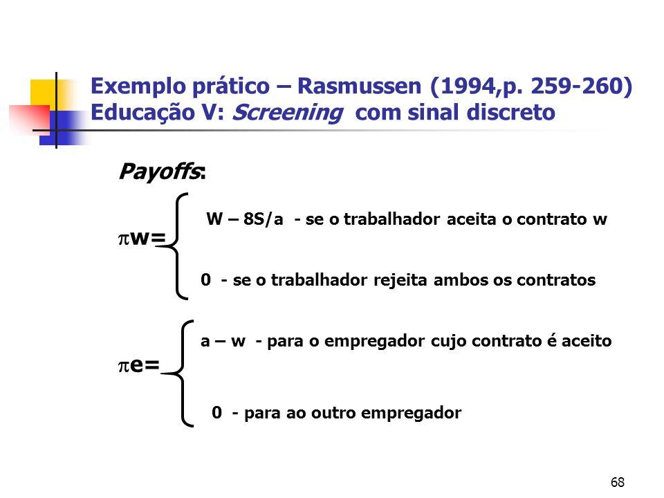 68 Exemplo prático – Rasmussen (1994,p. 259-260) Educação V: Screening com sinal discreto Payoffs: w= e= W – 8S/a - se o trabalhador aceita o contrato