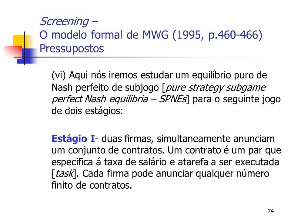 74 Screening – O modelo formal de MWG (1995, p.460-466) Pressupostos (vi) Aqui nós iremos estudar um equilíbrio puro de Nash perfeito de subjogo [pure