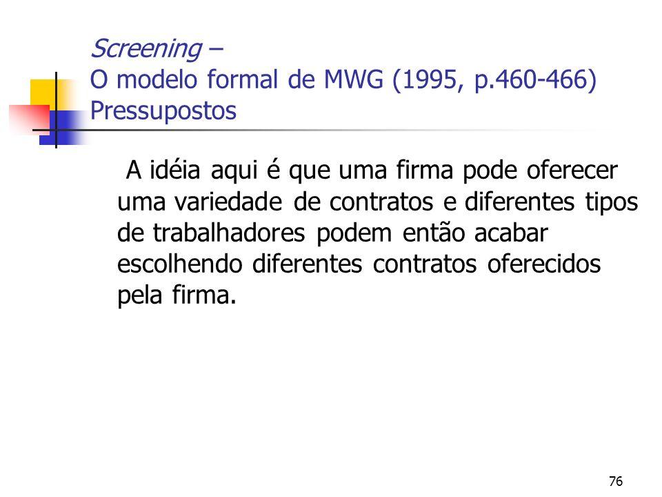 76 Screening – O modelo formal de MWG (1995, p.460-466) Pressupostos A idéia aqui é que uma firma pode oferecer uma variedade de contratos e diferente