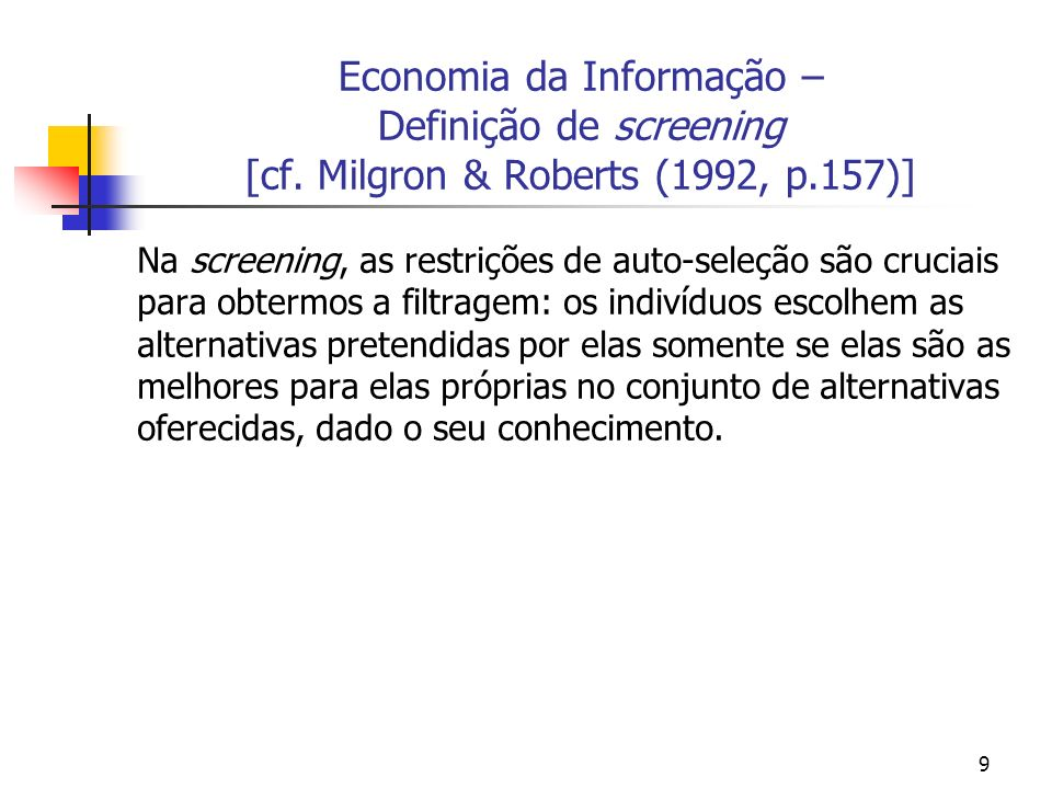 70 Screening – O modelo formal de MWG (1995, p.460-466) No modelo de screening nós consideramos que a parte não informada no mercado, o principal adotará medidas a fim de buscar distinguir, ou filtrar [screen] os vários tipos de indivíduos no mercado.