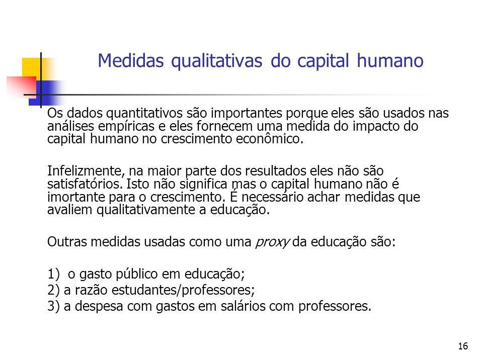 16 Medidas qualitativas do capital humano Os dados quantitativos são importantes porque eles são usados nas análises empíricas e eles fornecem uma medida do impacto do capital humano no crescimento econômico.