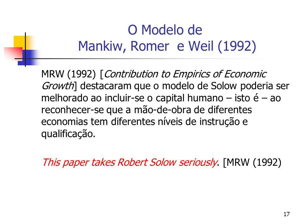 17 O Modelo de Mankiw, Romer e Weil (1992) MRW (1992) [Contribution to Empirics of Economic Growth] destacaram que o modelo de Solow poderia ser melhorado ao incluir-se o capital humano – isto é – ao reconhecer-se que a mão-de-obra de diferentes economias tem diferentes níveis de instrução e qualificação.